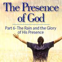 The Presence of God (Part 6) The Rain and the Glory of His Presence